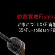 がまかつluxxe宵姫 天s54fl-solidロッド買取実績の画像